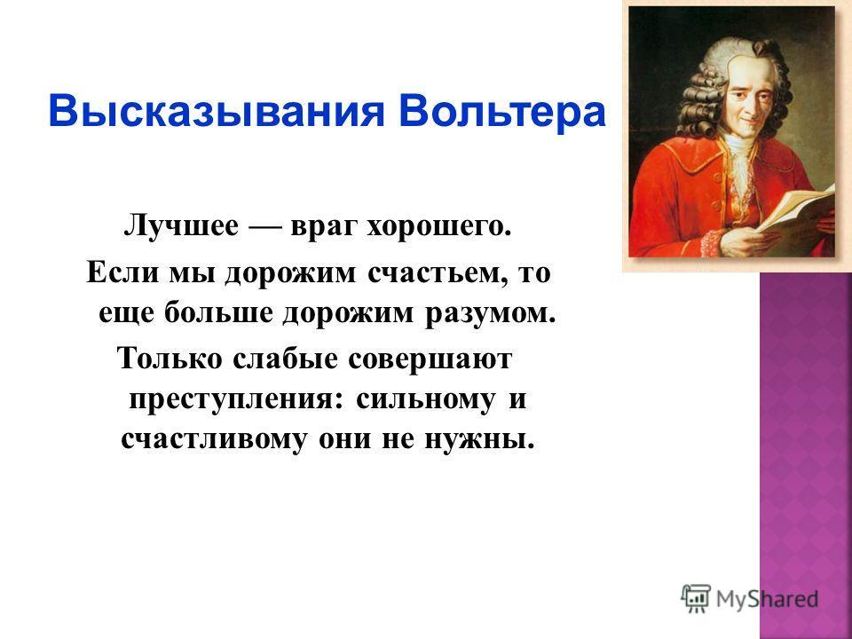 Лучшее враг хорошего. Если мы дорожим счастьем, то еще больше дорожим разумом. Только слабые совершают преступления: сильному и счастливому они не нужны.