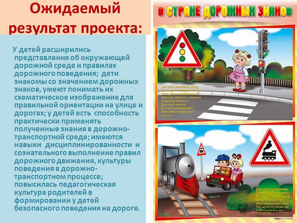 Ожидаемый результат проекта: У детей расширились представления об окружающей дорожной среде и правилах дорожного поведения; дети знакомы со значением дорожных знаков, умеют понимать их схематическое изображение для правильной ориентации на улице и до