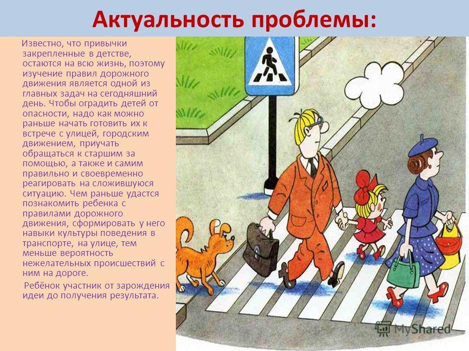 Актуальность проблемы: Известно, что привычки закрепленные в детстве, остаются на всю жизнь, поэтому изучение правил дорожного движения является одной из главных задач на сегодняшний день. Чтобы оградить детей от опасности, надо как можно раньше нача