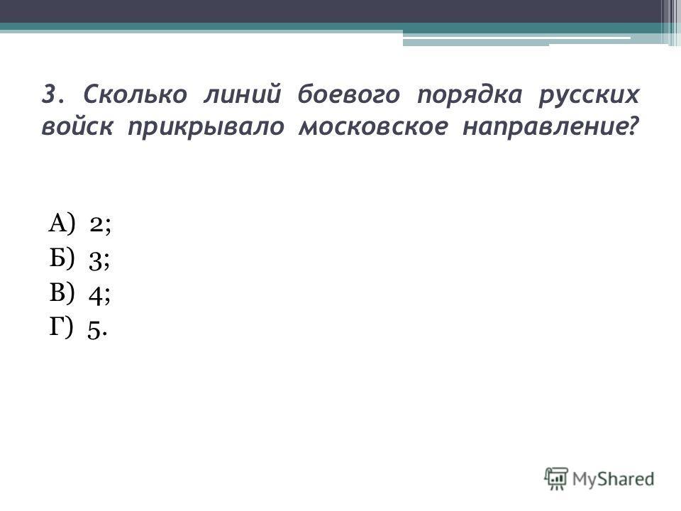 3. Сколько линий боевого порядка русских войск прикрывало московское направление? А) 2; Б) 3; В) 4; Г) 5.
