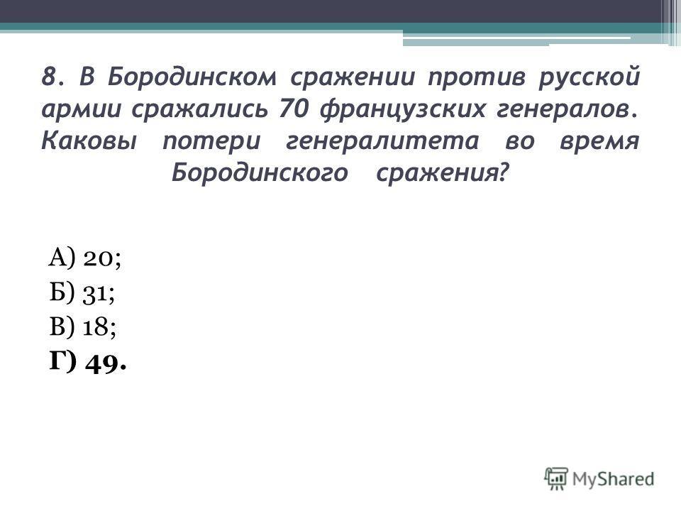 8. В Бородинском сражении против русской армии сражались 70 французских генералов. Каковы потери генералитета во время Бородинского сражения? А) 20; Б) 31; В) 18; Г) 49.