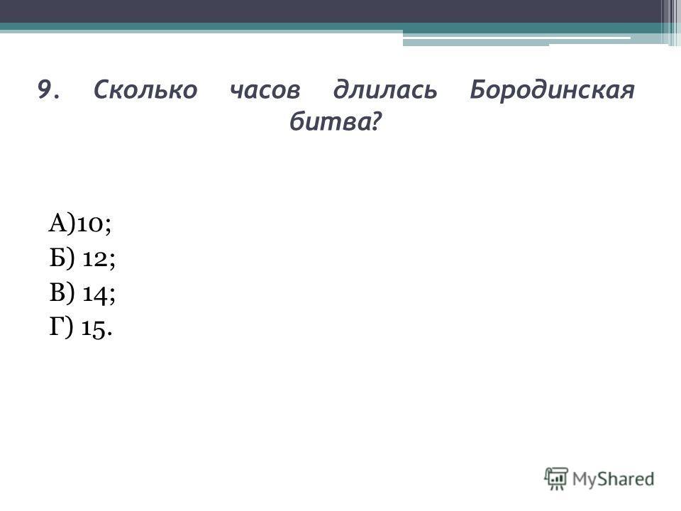 9. Сколько часов длилась Бородинская битва? А)10; Б) 12; В) 14; Г) 15.
