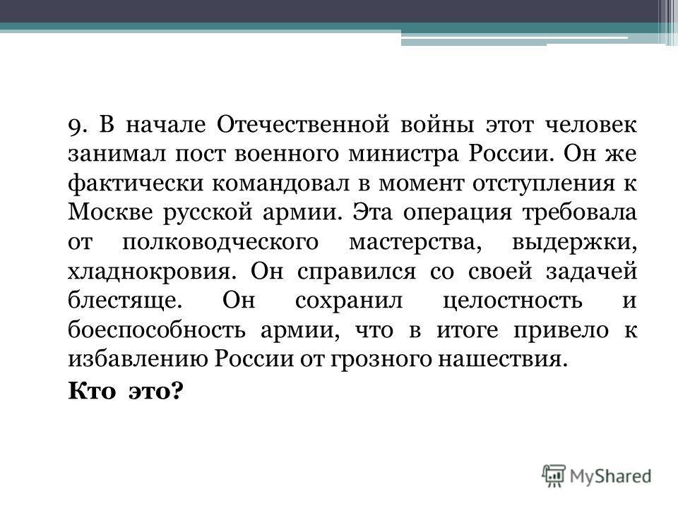 9. В начале Отечественной войны этот человек занимал пост военного министра России. Он же фактически командовал в момент отступления к Москве русской армии. Эта операция требовала от полководческого мастерства, выдержки, хладнокровия. Он справился со