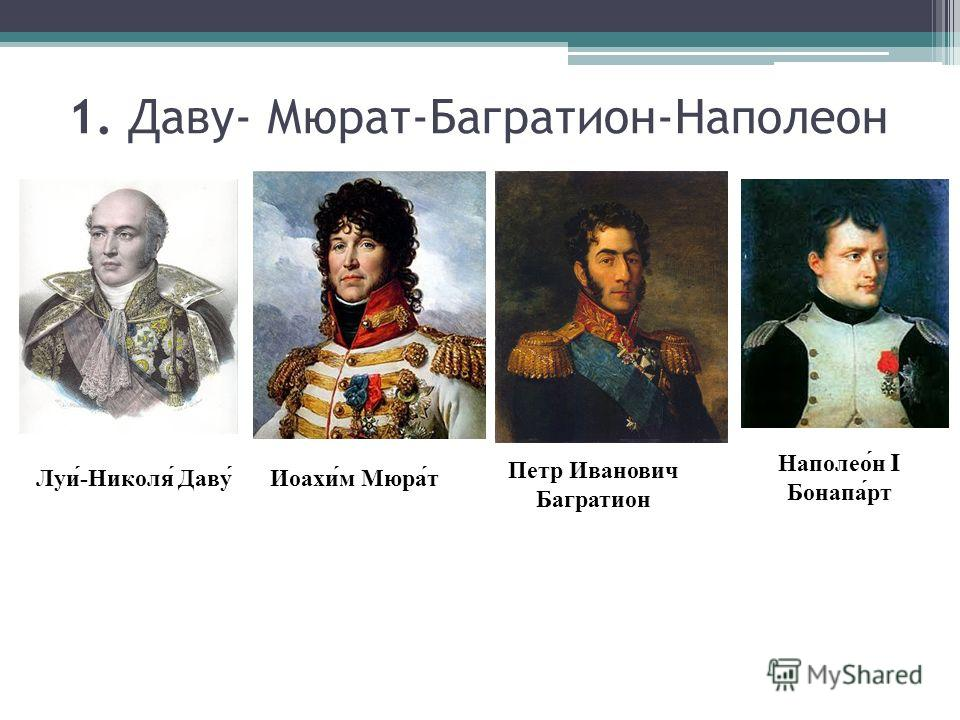 1. Даву- Мюрат-Багратион-Наполеон Луи́-Николя́ Даву́Иоахи́м Мюра́т Петр Иванович Багратион Наполео́н I Бонапа́рт