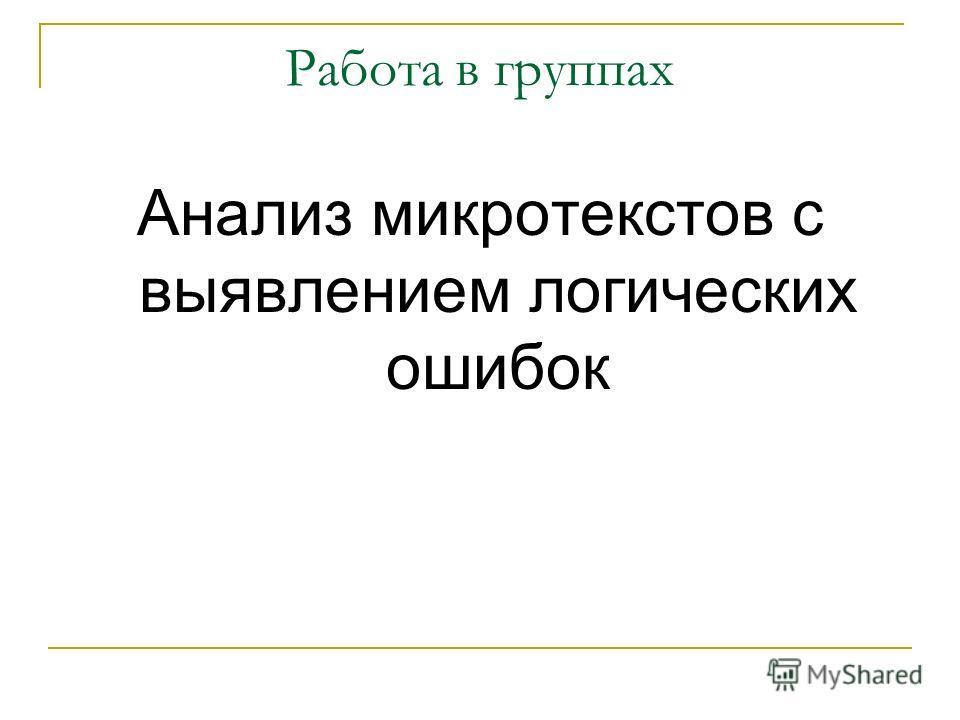 Работа в группах Анализ микротекстов с выявлением логических ошибок