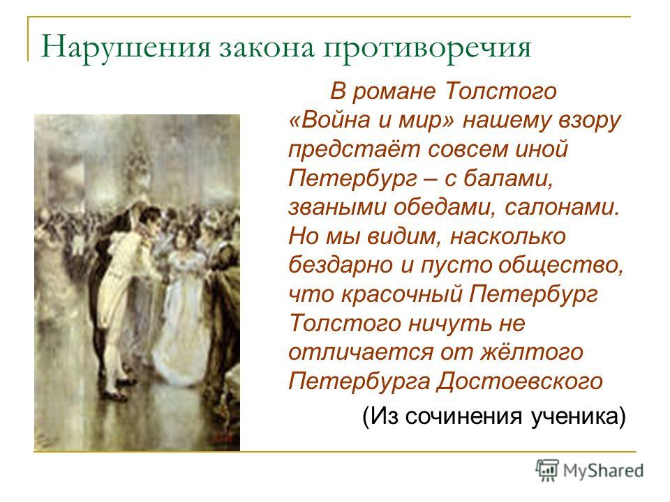 Нарушения закона противоречия В романе Толстого «Война и мир» нашему взору предстаёт совсем иной Петербург – с балами, зваными обедами, салонами. Но мы видим, насколько бездарно и пусто общество, что красочный Петербург Толстого ничуть не отличается