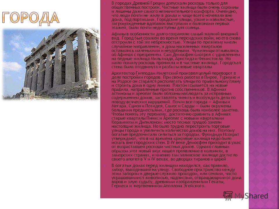 В городах Древней Греции допускали роскошь только для общественных построек. Частные жилища были очень скромны и лишены даже самого незначительного комфорта. Очевидно, что люди почти не жили в домах и чаще всего ночевали вне дома, под портиками. Горо