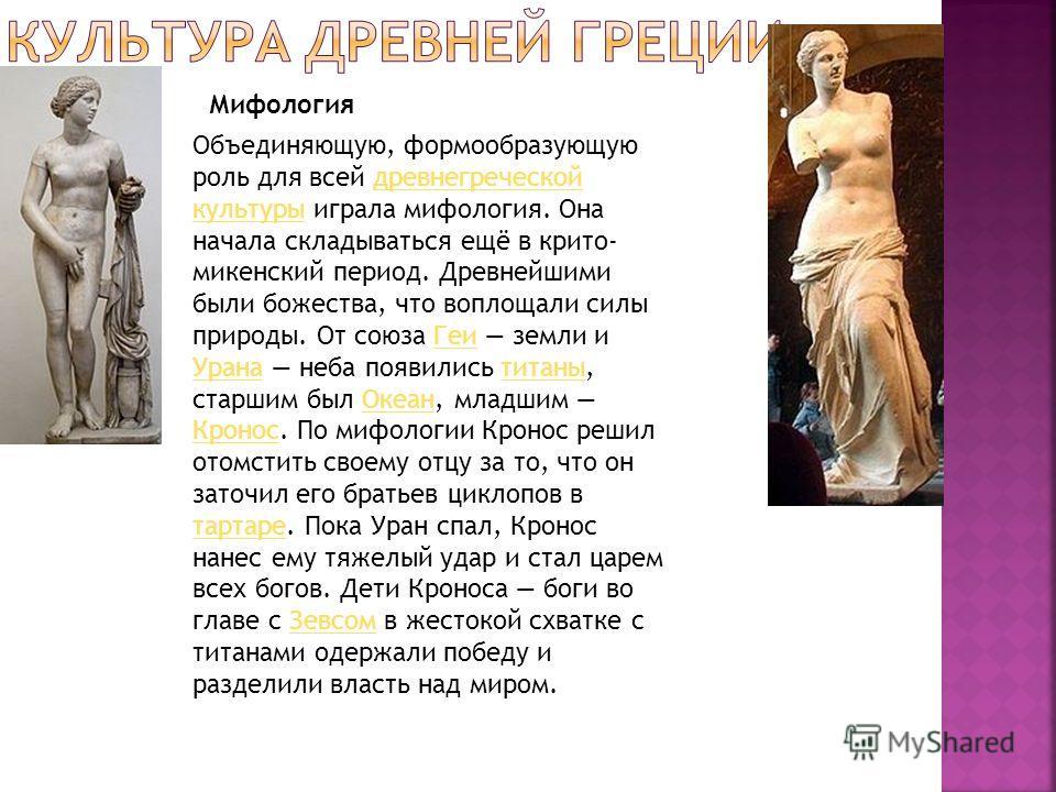 Мифология Объединяющую, формообразующую роль для всей древнегреческой культуры играла мифология. Она начала складываться ещё в крито-микенский период. Древнейшими были божества, что воплощали силы природы. От союза Геи земли и Урана неба появились ти