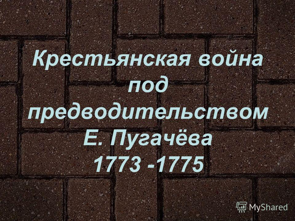 Крестьянская война под предводительством Е. Пугачёва 1773 -1775
