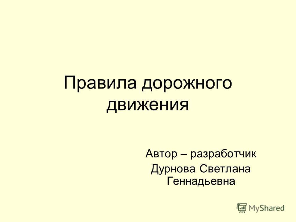 Правила дорожного движения Автор – разработчик Дурнова Светлана Геннадьевна