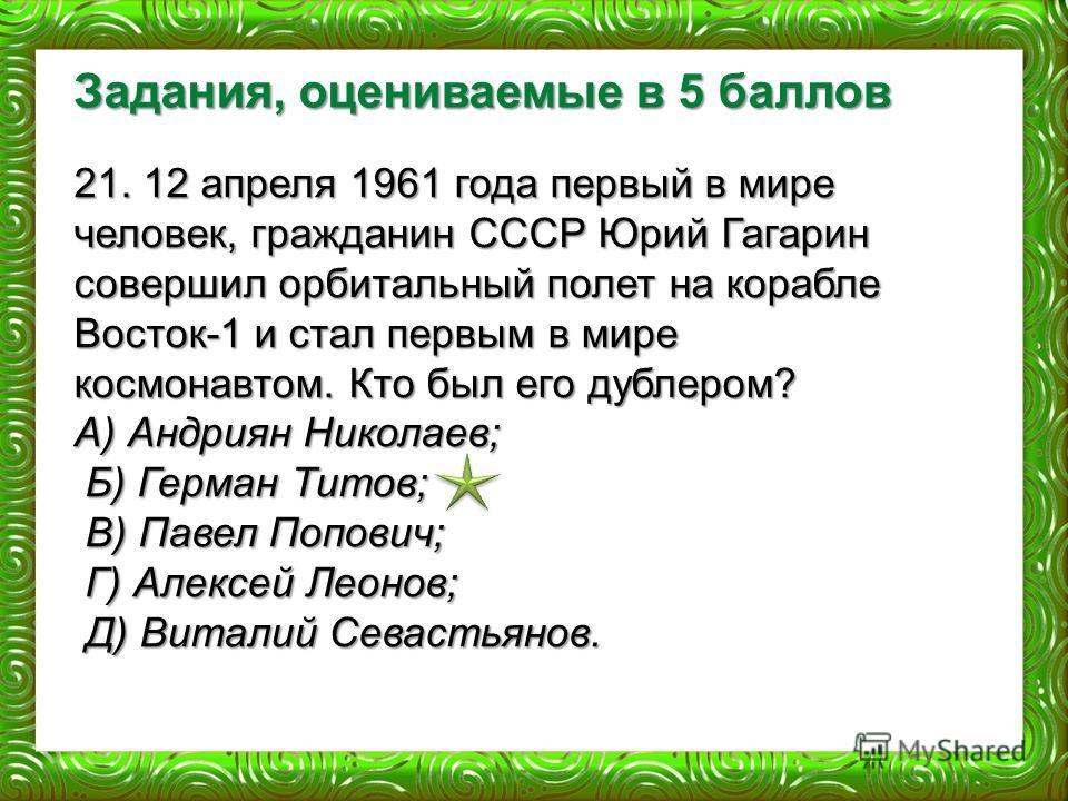 Задания, оцениваемые в 5 баллов 21. 12 апреля 1961 года первый в мире человек, гражданин СССР Юрий Гагарин совершил орбитальный полет на корабле Восток-1 и стал первым в мире космонавтом. Кто был его дублером? А) Андриян Николаев; Б) Герман Титов; Б)