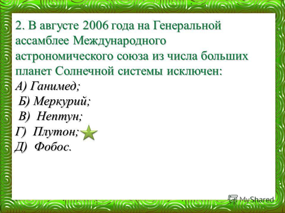 2. В августе 2006 года на Генеральной ассамблее Международного астрономического союза из числа больших планет Солнечной системы исключен: А) Ганимед; Б) Меркурий; Б) Меркурий; В) Нептун; В) Нептун; Г) Плутон; Д) Фобос.