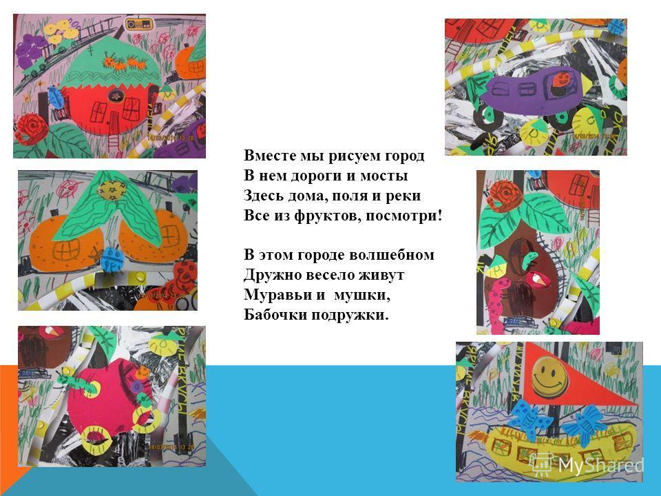 Вместе мы рисуем город В нем дороги и мосты Здесь дома, поля и реки Все из фруктов, посмотри! В этом городе волшебном Дружно весело живут Муравьи и мушки, Бабочки подружки.