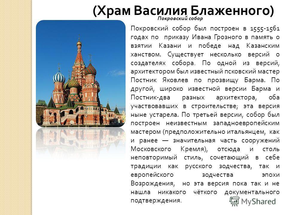 ( Храм Василия Блаженного ) Покровский собор был построен в 1555-1561 годах по приказу Ивана Грозного в память о взятии Казани и победе над Казанским ханством. Существует несколько версий о создателях собора. По одной из версий, архитектором был изве
