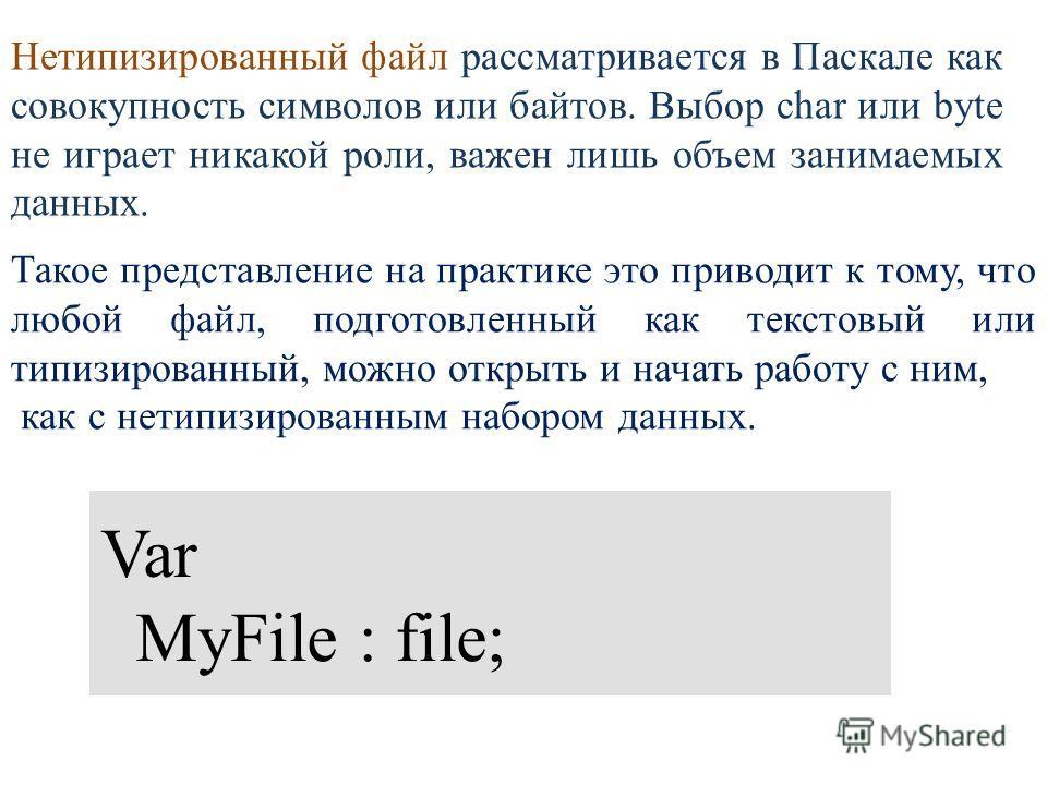 Нетипизированный файл рассматривается в Паскале как совокупность символов или байтов. Выбор char или byte не играет никакой роли, важен лишь объем занимаемых данных. Var MyFile : file; Такое представление на практике это приводит к тому, что любой фа