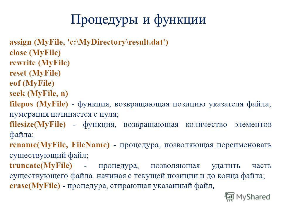 Процедуры и функции assign (МуFilе, 'с:\МуDirectory\result.dat') closе (МуFilе) rewrite (МуFilе) reset (МуFilе) eof (МуFilе) seek (МуFilе, n) filepos (МуFilе) - функция, возвращающая позицию указателя файла; нумерация начинается с нуля; filesize(МуFi