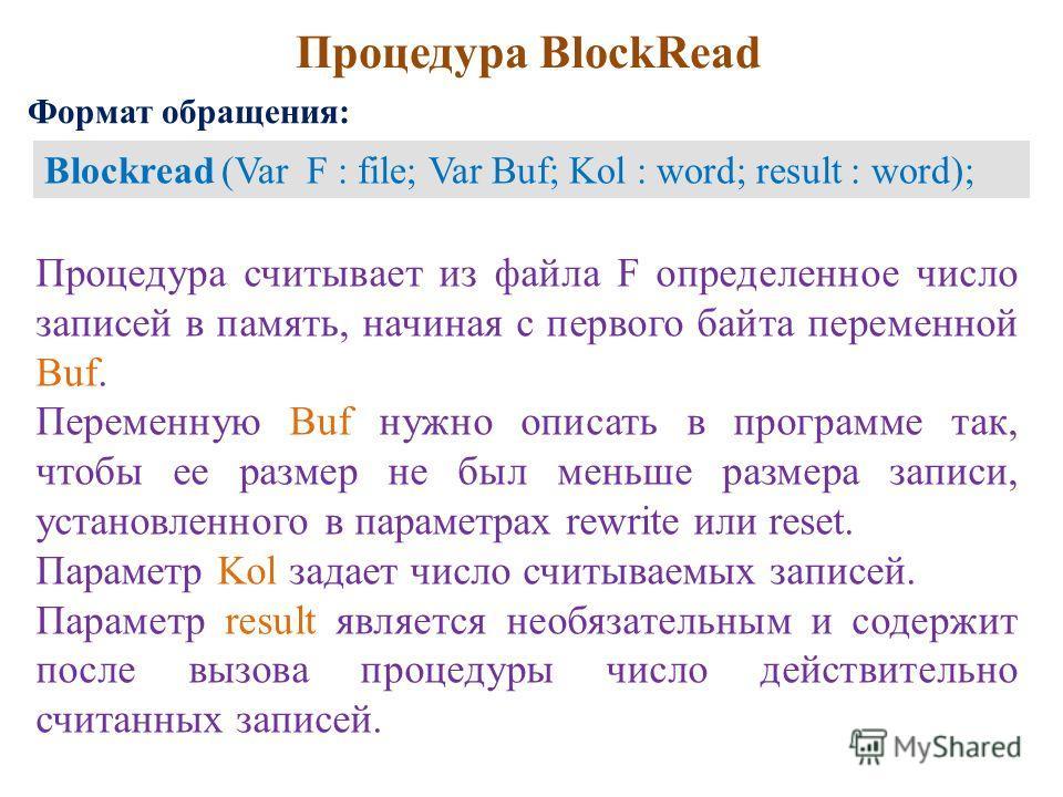 Процедура BlockRead Процедура считывает из файла F определенное число записей в память, начиная с первого байта переменной Buf. Переменную Buf нужно описать в программе так, чтобы ее размер не был меньше размера записи, установленного в параметрах re