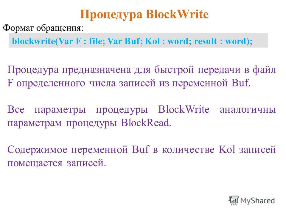 Процедура BlockWrite blockwrite(Var F : file; Var Buf; Kol : word; result : word); Процедура предназначена для быстрой передачи в файл F определенного числа записей из переменной Buf. Все параметры процедуры BlockWrite аналогичны параметрам процедуры
