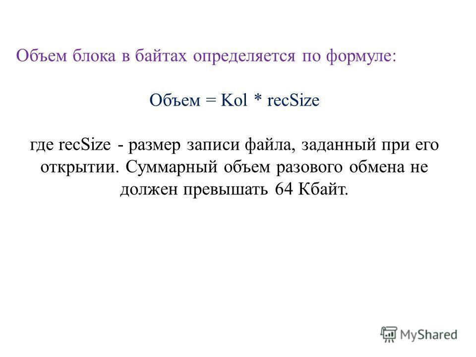 Объем блока в байтах определяется по формуле: Объем = Kol * recSize где recSize - размер записи файла, заданный при его открытии. Суммарный объем разового обмена не должен превышать 64 Кбайт.
