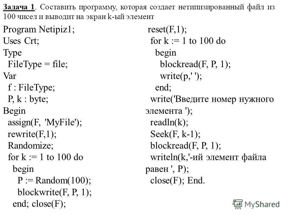 Задача 1. Составить программу, которая создает нетипизированный файл из 100 чисел и выводит на экран k-ый элемент Program Netipiz1; Uses Crt; Type FileType = file; Var f : FileType; P, k : byte; Begin assign(F, 'MyFile'); rewrite(F,1); Randomize; for