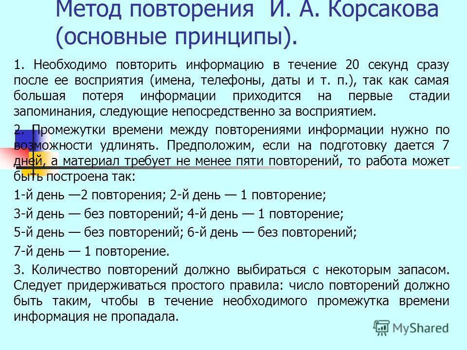 Метод повторения И. А. Корсакова (основные принципы). 1. Необходимо повторить информацию в течение 20 секунд сразу после ее восприятия (имена, телефоны, даты и т. п.), так как самая большая потеря информации приходится на первые стадии запоминания, с
