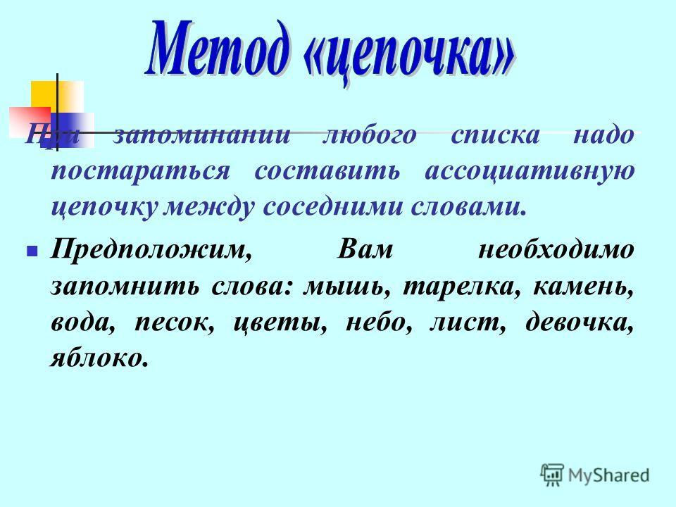 При запоминании любого списка надо постараться составить ассоциативную цепочку между соседними словами. Предположим, Вам необходимо запомнить слова: мышь, тарелка, камень, вода, песок, цветы, небо, лист, девочка, яблоко.
