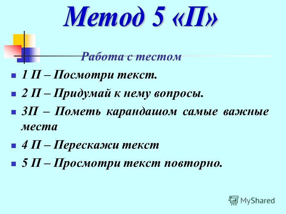 Работа с тестом 1 П – Посмотри текст. 2 П – Придумай к нему вопросы. 3П – Пометь карандашом самые важные места 4 П – Перескажи текст 5 П – Просмотри текст повторно.