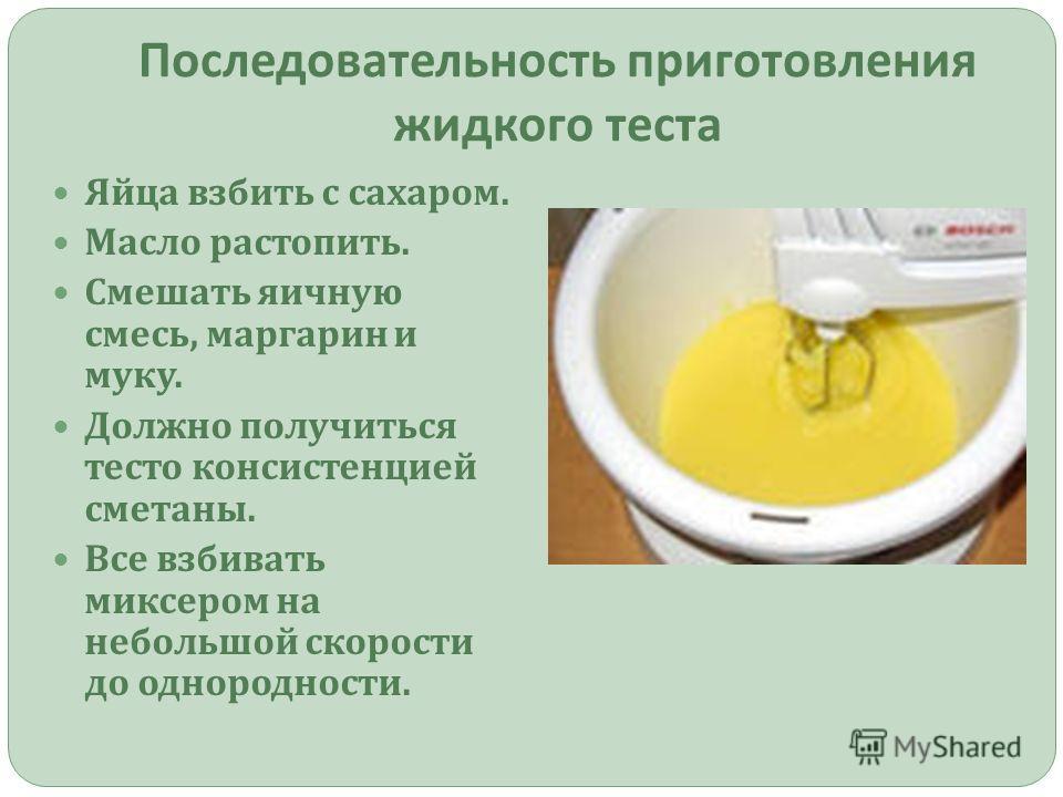 Последовательность приготовления жидкого теста Яйца взбить с сахаром. Масло растопить. Смешать яичную смесь, маргарин и муку. Должно получиться тесто консистенцией сметаны. Все взбивать миксером на небольшой скорости до однородности.