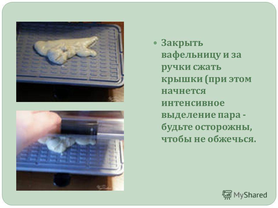Закрыть вафельницу и за ручки сжать крышки ( при этом начнется интенсивное выделение пара - будьте осторожны, чтобы не обжечься.