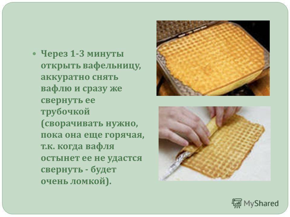 Через 1-3 минуты открыть вафельницу, аккуратно снять вафлю и сразу же свернуть ее трубочкой ( сворачивать нужно, пока она еще горячая, т. к. когда вафля остынет ее не удастся свернуть - будет очень ломкой ).