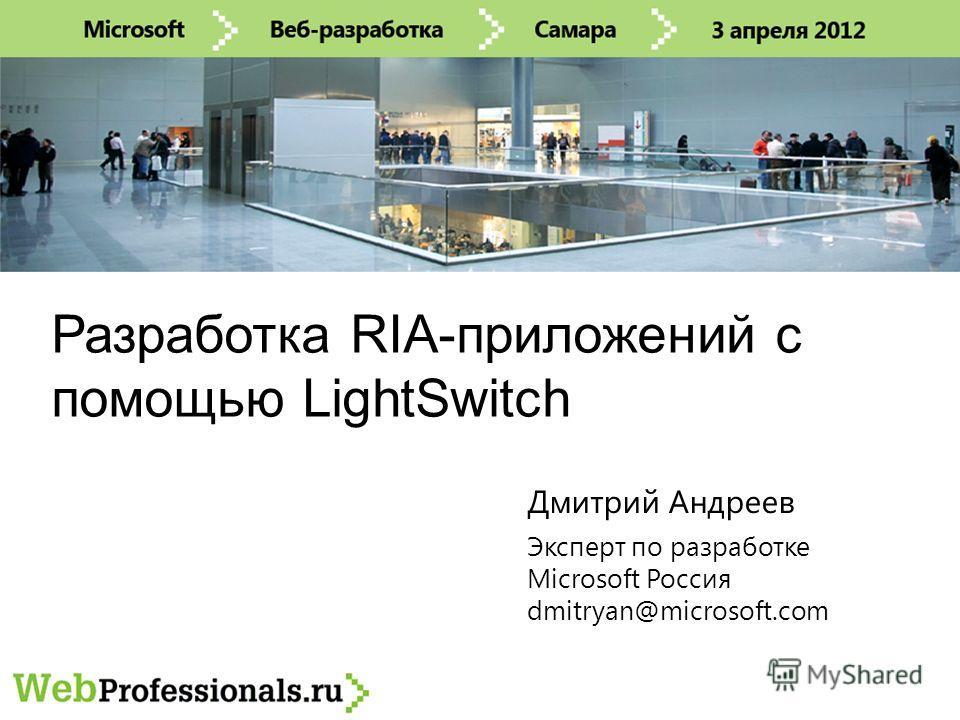 Разработка RIA-приложений с помощью LightSwitch Эксперт по разработке Microsoft Россия dmitryan@microsoft.com Дмитрий Андреев