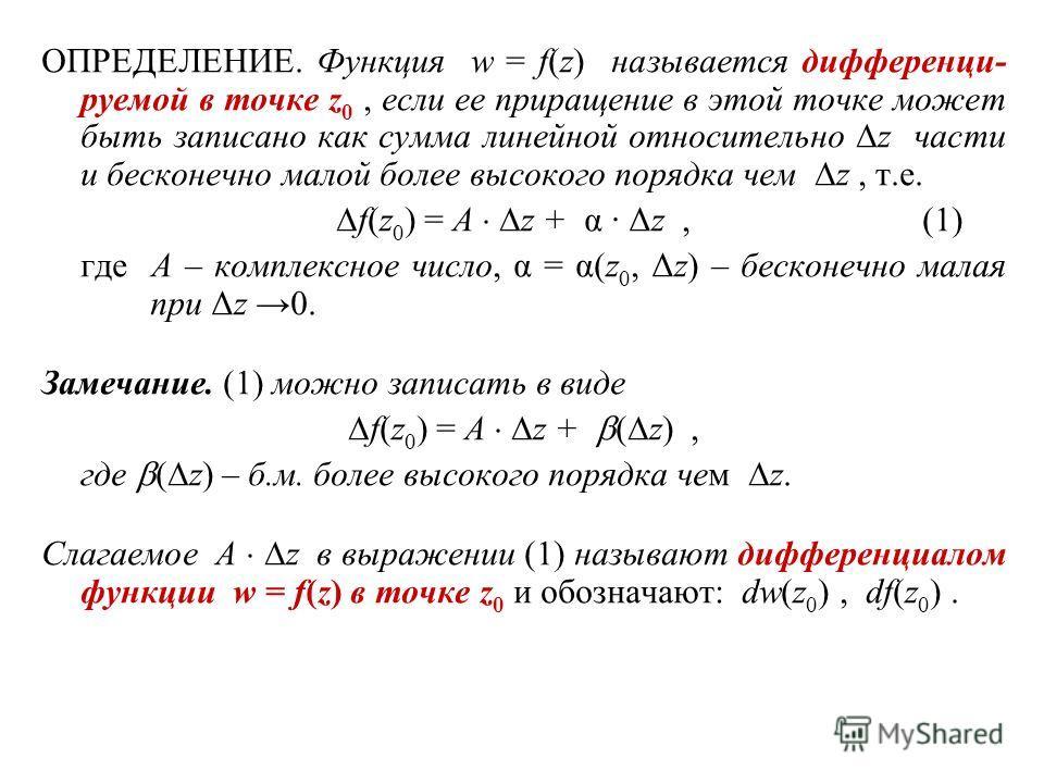 ОПРЕДЕЛЕНИЕ. Функция w = f(z) называется дифференци- руемой в точке z 0, если ее приращение в этой точке может быть записано как сумма линейной относительно z части и бесконечно малой более высокого порядка чем z, т.е. f(z 0 ) = A z + α · Δz,(1) где