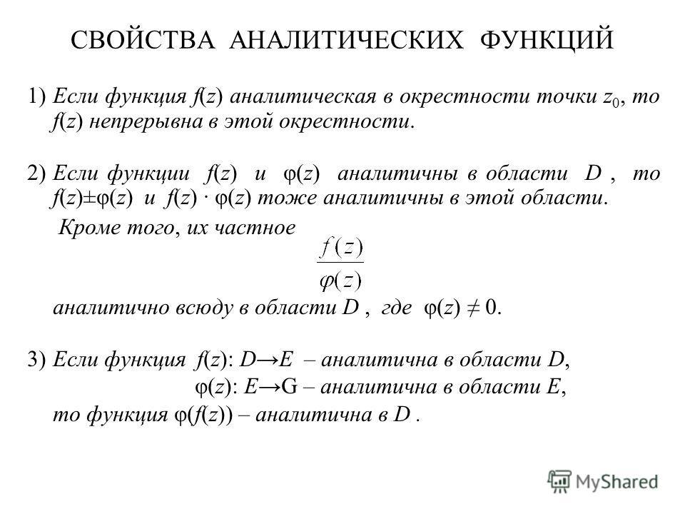 СВОЙСТВА АНАЛИТИЧЕСКИХ ФУНКЦИЙ 1)Если функция f(z) аналитическая в окрестности точки z 0, то f(z) непрерывна в этой окрестности. 2)Если функции f(z) и φ(z) аналитичны в области D, то f(z)±φ(z) и f(z) · φ(z) тоже аналитичны в этой области. Кроме того,