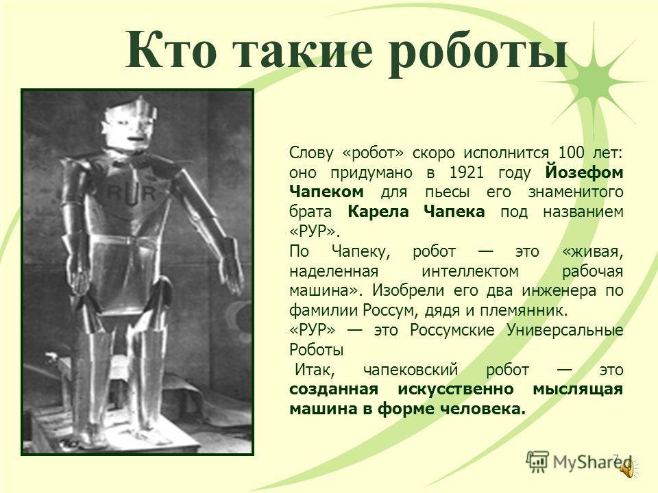 Кто такие роботы Слову «робот» скоро исполнится 100 лет: оно придумано в 1921 году Йозефом Чапеком для пьесы его знаменитого брата Карела Чапека под названием «РУР». По Чапеку, робот это «живая, наделенная интеллектом рабочая машина». Изобрели его дв