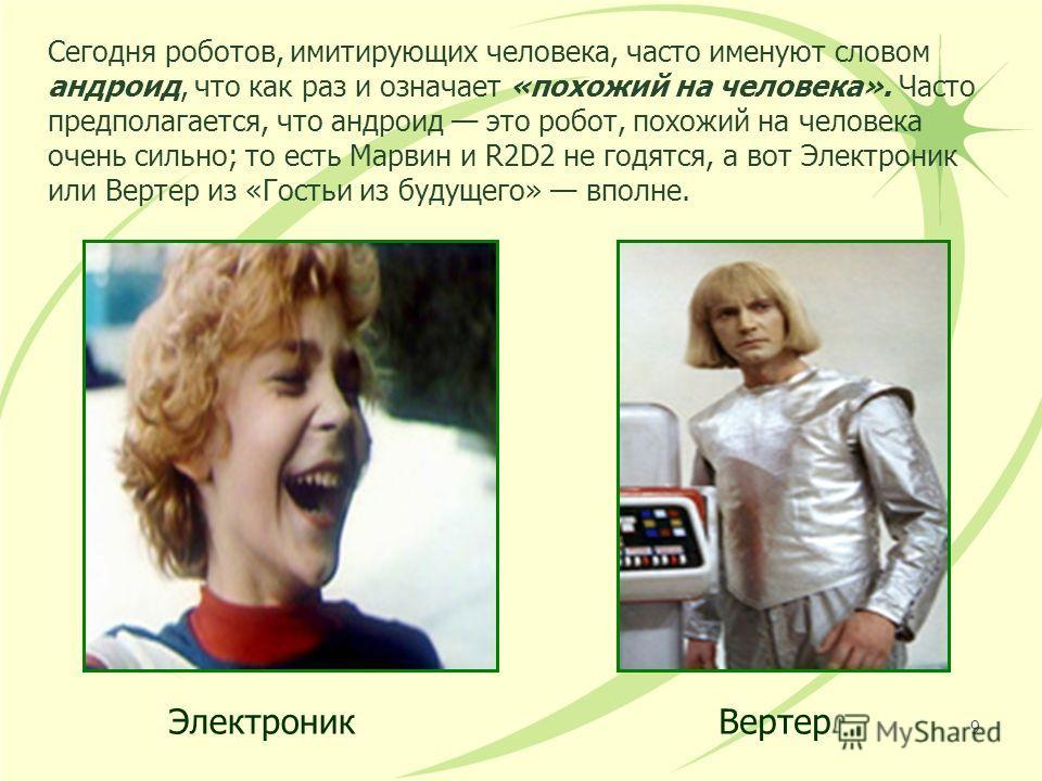 Сегодня роботов, имитирующих человека, часто именуют словом андроид, что как раз и означает «похожий на человека». Часто предполагается, что андроид это робот, похожий на человека очень сильно; то есть Марвин и R2D2 не годятся, а вот Электроник или В