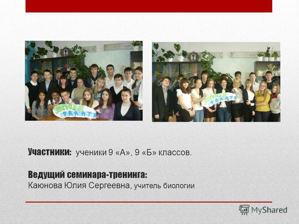 Участники: ученики 9 «А», 9 «Б» классов. Ведущий семинара-тренинга: Каюнова Юлия Сергеевна, учитель биологии