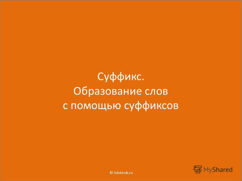 Суффикс. Образование слов с помощью суффиксов © InfoUrok.ru