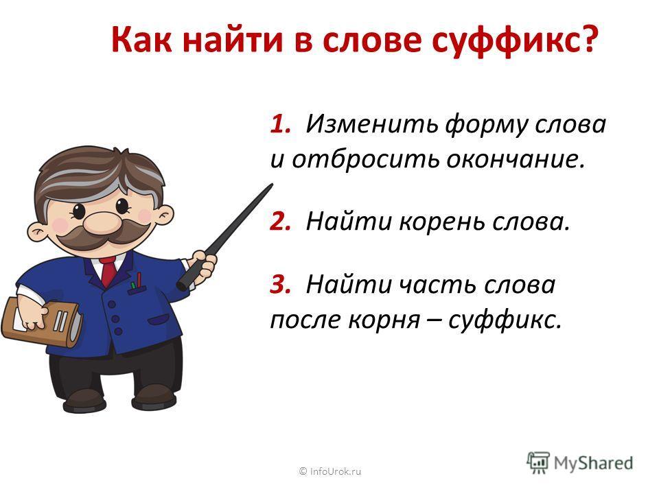 © InfoUrok.ru Как найти в слове суффикс? 1. Изменить форму слова и отбросить окончание. 2. Найти корень слова. 3. Найти часть слова после корня – суффикс.