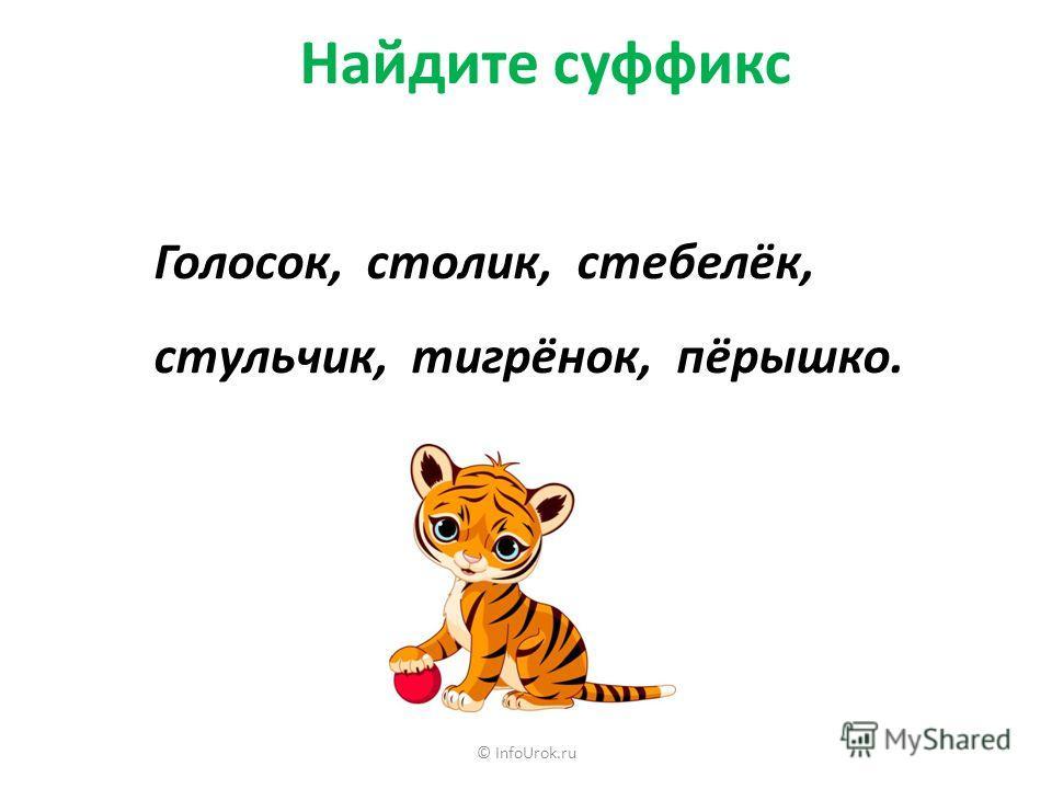 © InfoUrok.ru Найдите суффикс Голосок, столик, стебелёк, стульчик, тигрёнок, пёрышко.