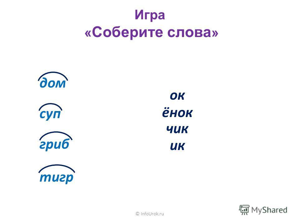 © InfoUrok.ru Игра « Соберите слова » дом суп гриб тигр ок ёнок чик ик