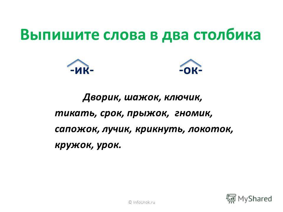 © InfoUrok.ru Выпишите слова в два столбика Дворик, шажок, ключик, тикать, срок, прыжок, гномик, сапожок, лучик, крикнуть, локоток, кружок, урок. -ик--ок-