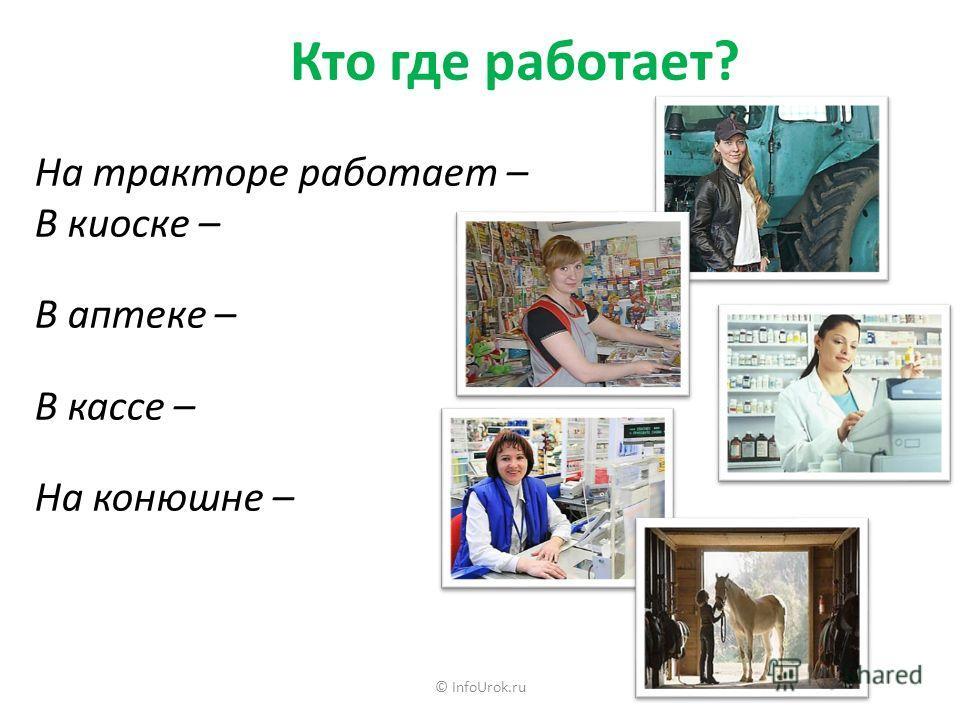 © InfoUrok.ru На тракторе работает – В киоске – В аптеке – В кассе – На конюшне – Кто где работает?