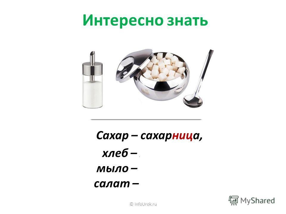 © InfoUrok.ru Интересно знать Сахар – сахарница, хлеб – хлебница, мыло – мыльница, салат – салатница.