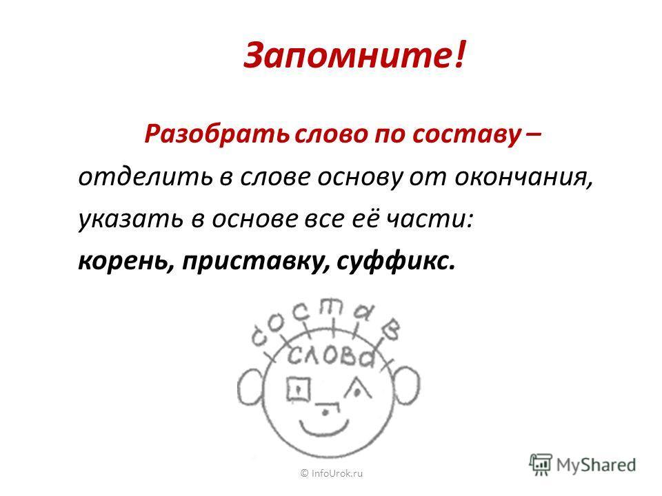 Запомните! Разобрать слово по составу – отделить в слове основу от окончания, указать в основе все её части: корень, приставку, суффикс. © InfoUrok.ru