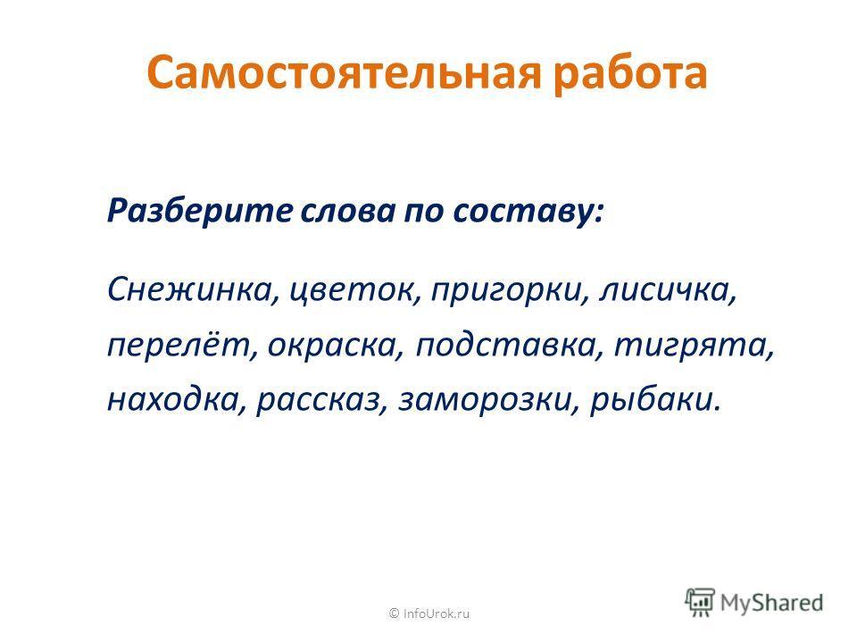 © InfoUrok.ru Самостоятельная работа Разберите слова по составу: Снежинка, цветок, пригорки, лисичка, перелёт, окраска, подставка, тигрята, находка, рассказ, заморозки, рыбаки.