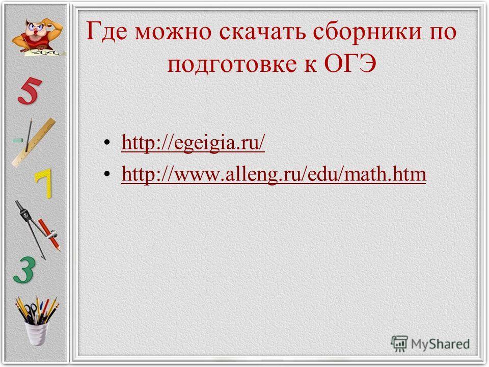 Где можно скачать сборники по подготовке к ОГЭ http://egeigia.ru/ http://www.alleng.ru/edu/math.htm