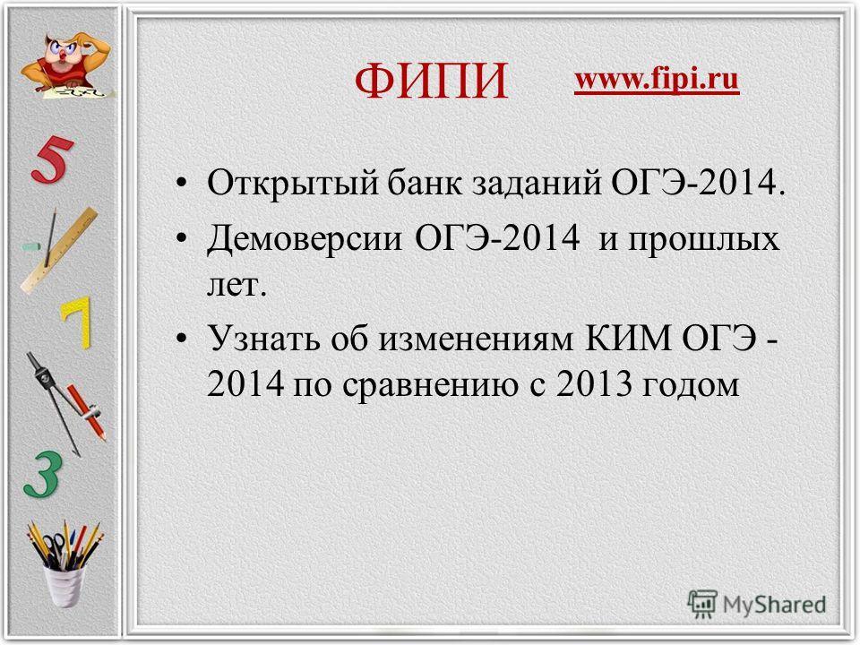 ФИПИ Открытый банк заданий ОГЭ-2014. Демоверсии ОГЭ-2014 и прошлых лет. Узнать об изменениям КИМ ОГЭ - 2014 по сравнению с 2013 годом www.fipi.ru