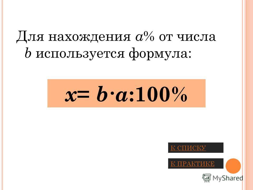 Для нахождения a % от числа b используется формула: x = ba :100% К СПИСКУ К ПРАКТИКЕ