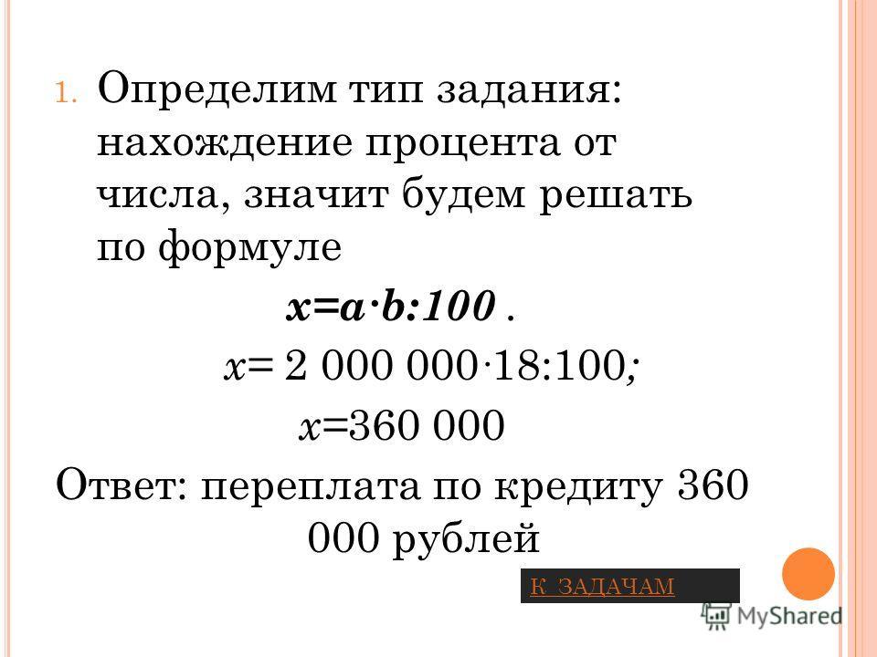 1. Определим тип задания: нахождение процента от числа, значит будем решать по формуле x=ab:100. х= 2 000 000 18:100 ; х= 360 000 Ответ: переплата по кредиту 360 000 рублей К ЗАДАЧАМ