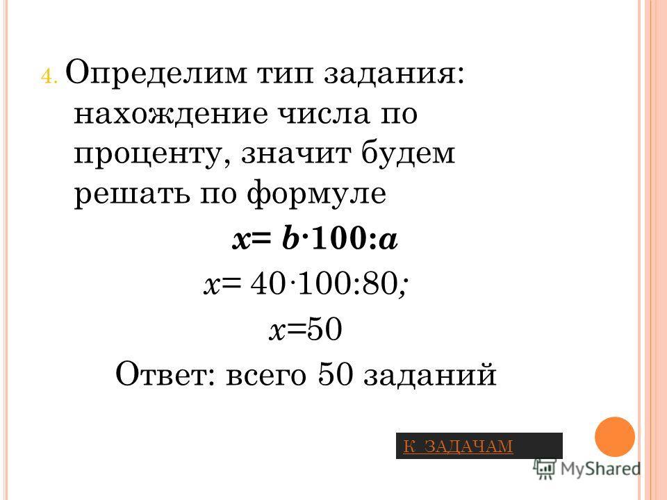 4. Определим тип задания: нахождение числа по проценту, значит будем решать по формуле x = b 100: a х= 40 100:80 ; х= 50 Ответ: всего 50 заданий К ЗАДАЧАМ